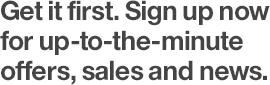 Get it first. Sign up now for up-to-the-minute offers, sales, and news.